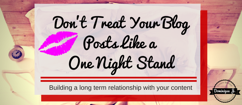 Dont Treat Your Blog Posts Like A One Night Stand