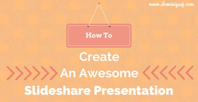 how to create an awesome slideshare presentation