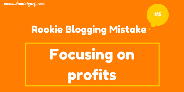 rookie blogging mistake - focusing on profits