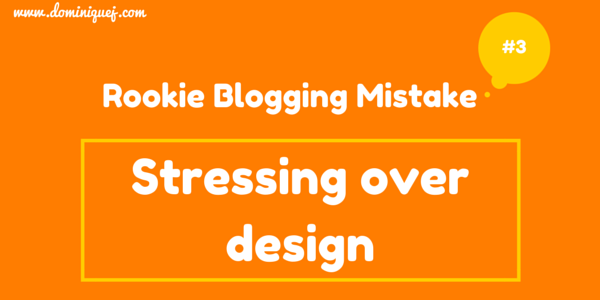 rookie blogging mistake - stressing blog design